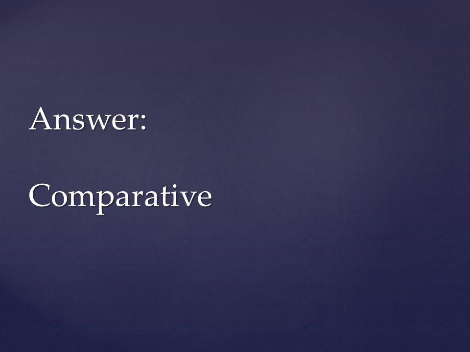 Answer: Comparative