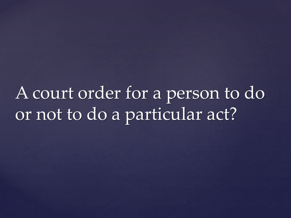 A court order for a person to do or not to do a particular act