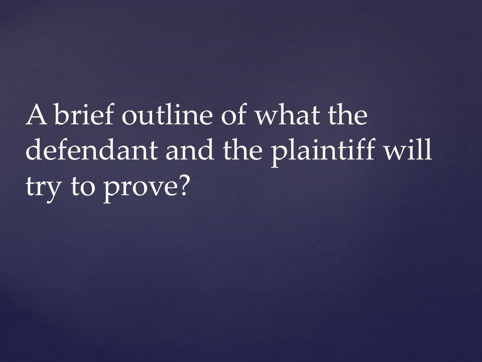 A brief outline of what the defendant and the plaintiff will try to prove