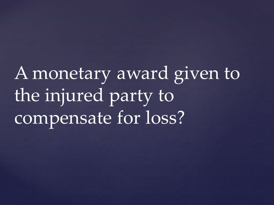 A monetary award given to the injured party to compensate for loss