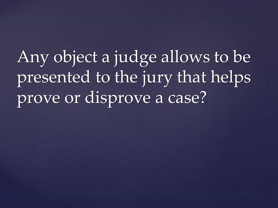 Any object a judge allows to be presented to the jury that helps prove or disprove a case