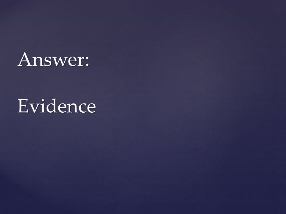 Answer: Evidence