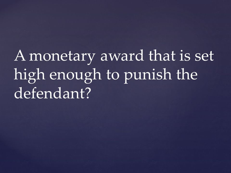 A monetary award that is set high enough to punish the defendant