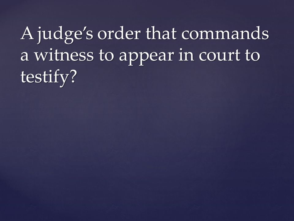 A judge's order that commands a witness to appear in court to testify