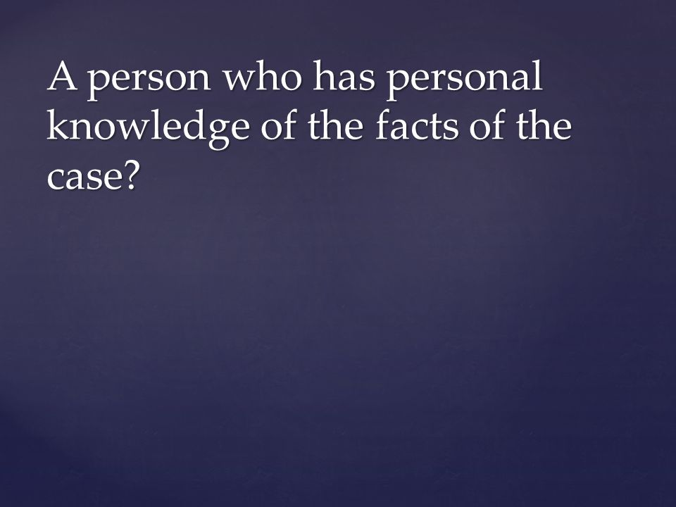 A person who has personal knowledge of the facts of the case