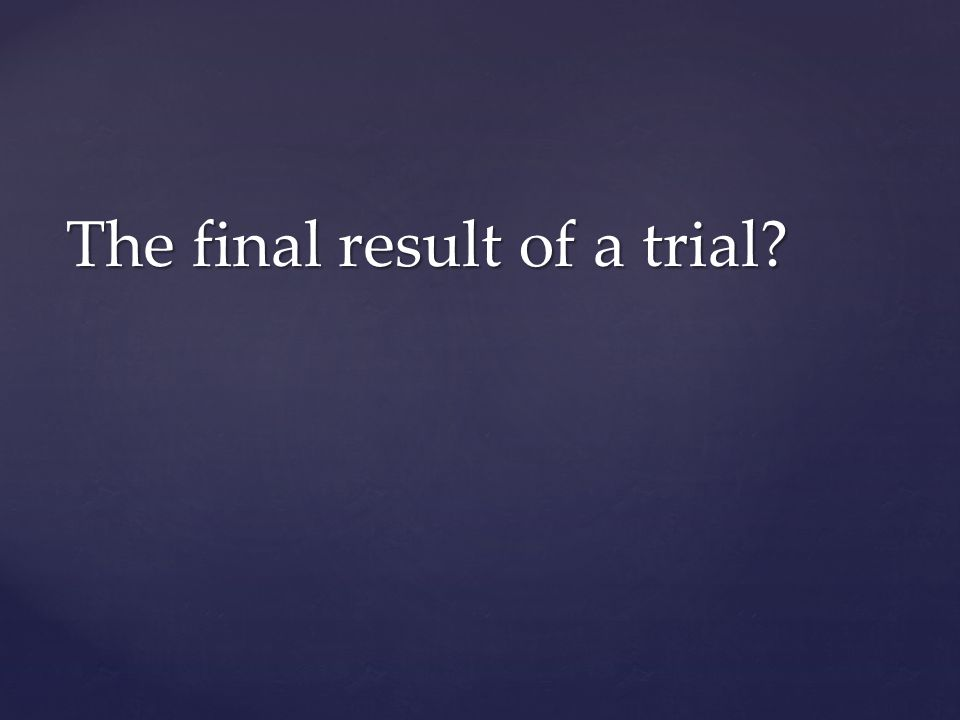 The final result of a trial