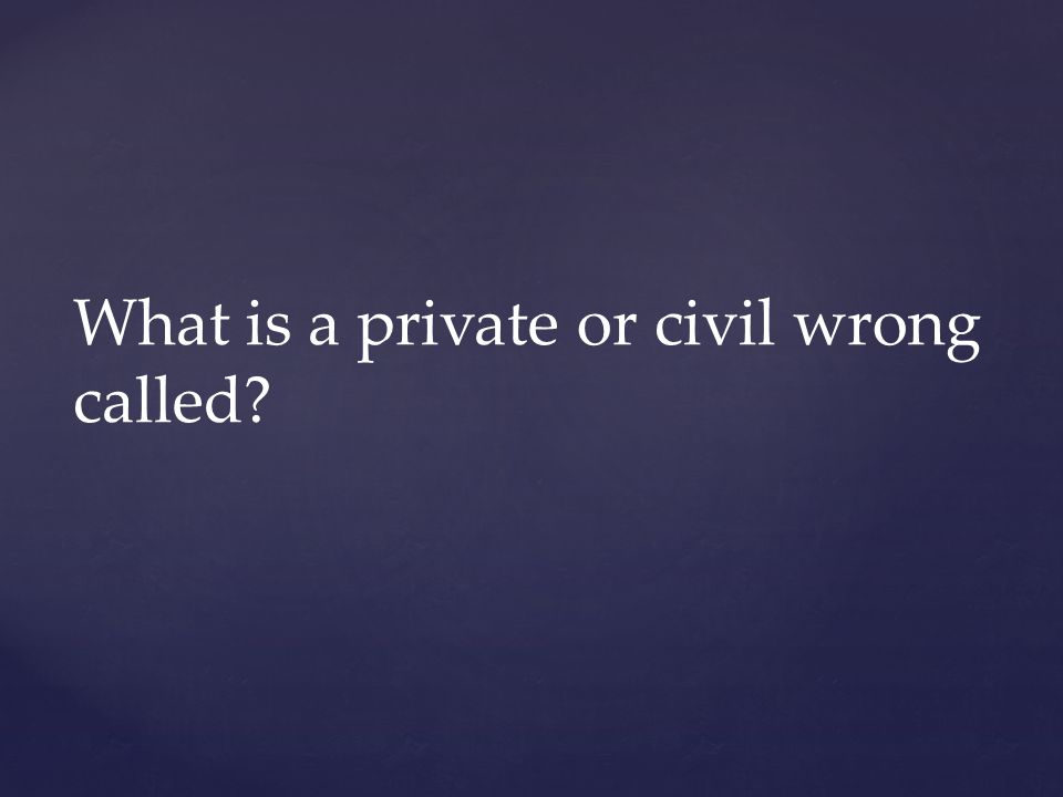 What is a private or civil wrong called