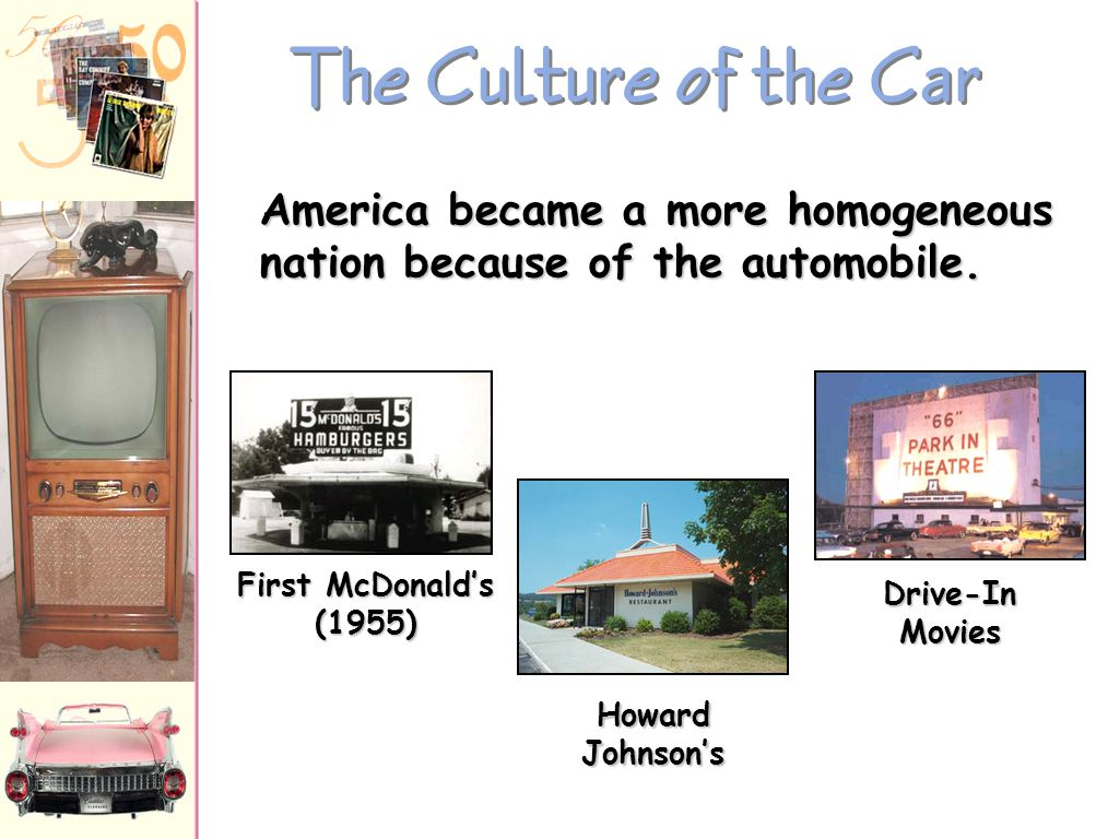 The Culture of the Car America became a more homogeneous nation because of the automobile. First McDonald's (1955)