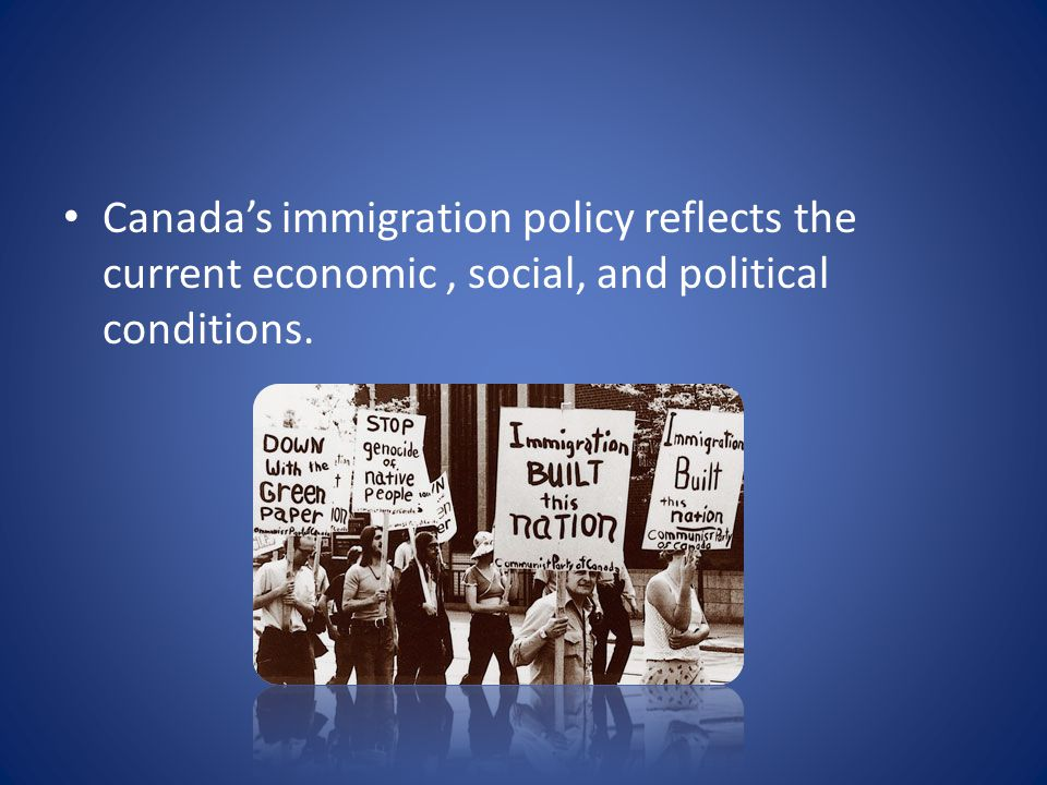 Canada's immigration policy reflects the current economic , social, and political conditions.