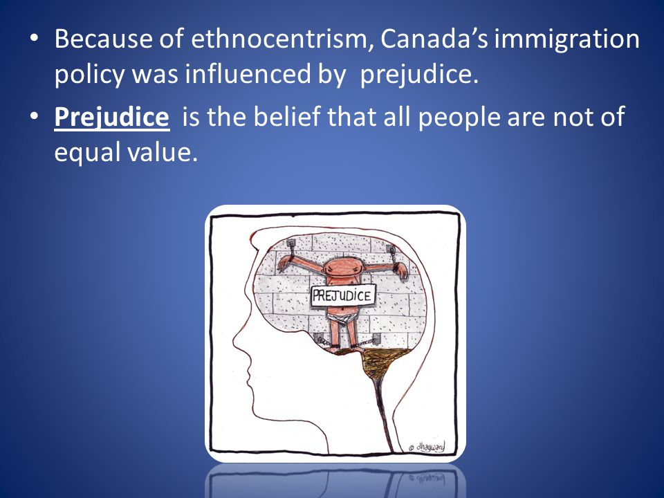 Because of ethnocentrism, Canada's immigration policy was influenced by prejudice.