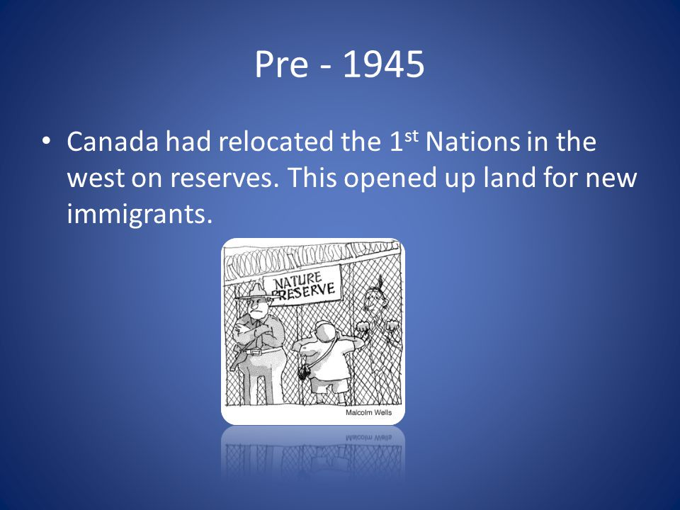 Pre - 1945 Canada had relocated the 1st Nations in the west on reserves.