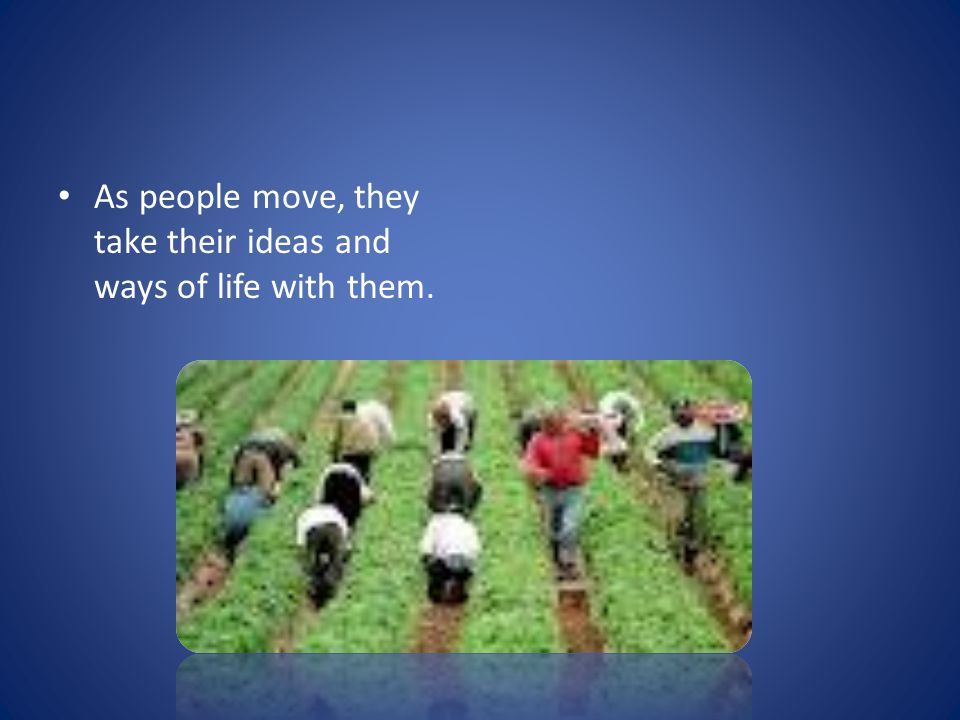 As people move, they take their ideas and ways of life with them.