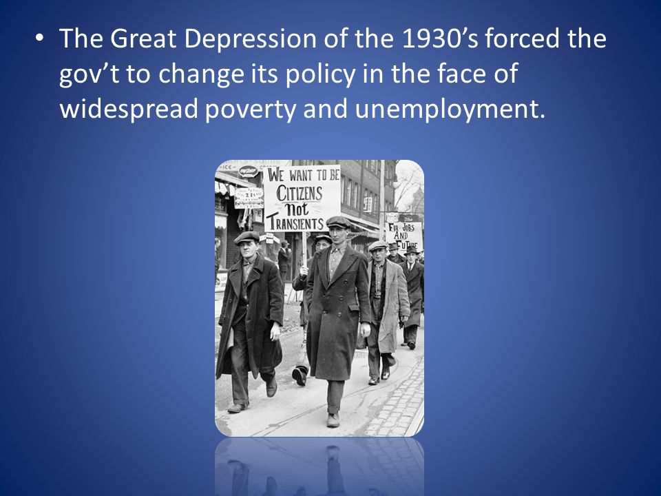 The Great Depression of the 1930's forced the gov't to change its policy in the face of widespread poverty and unemployment.