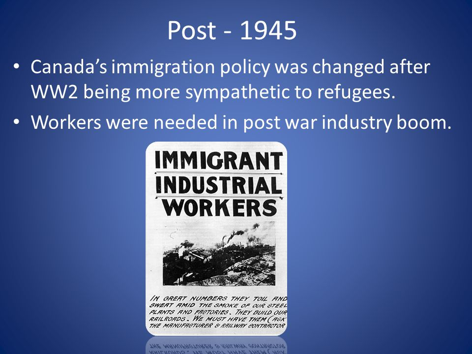Post - 1945 Canada's immigration policy was changed after WW2 being more sympathetic to refugees.