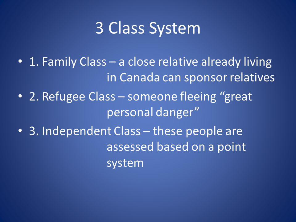 3 Class System 1. Family Class – a close relative already living in Canada can sponsor relatives.