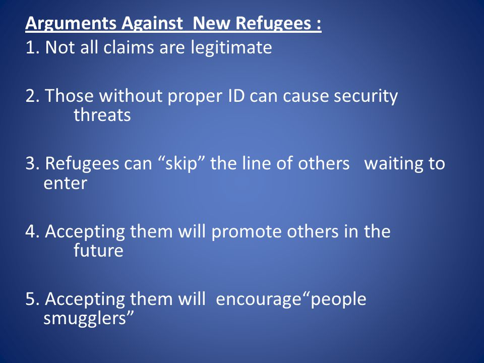 Arguments Against New Refugees : 1. Not all claims are legitimate 2