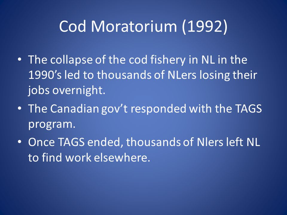 Cod Moratorium (1992) The collapse of the cod fishery in NL in the 1990's led to thousands of NLers losing their jobs overnight.