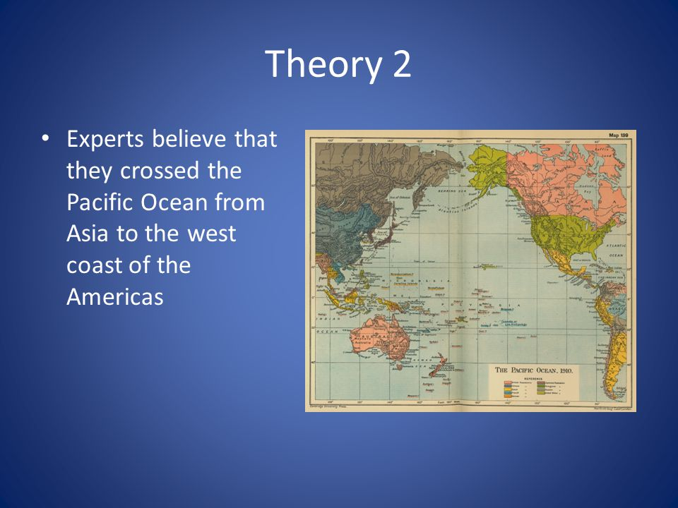 Theory 2 Experts believe that they crossed the Pacific Ocean from Asia to the west coast of the Americas.