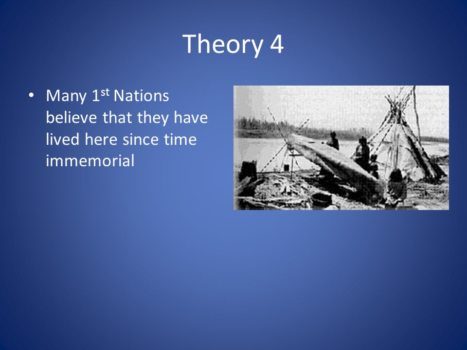 Theory 4 Many 1st Nations believe that they have lived here since time immemorial
