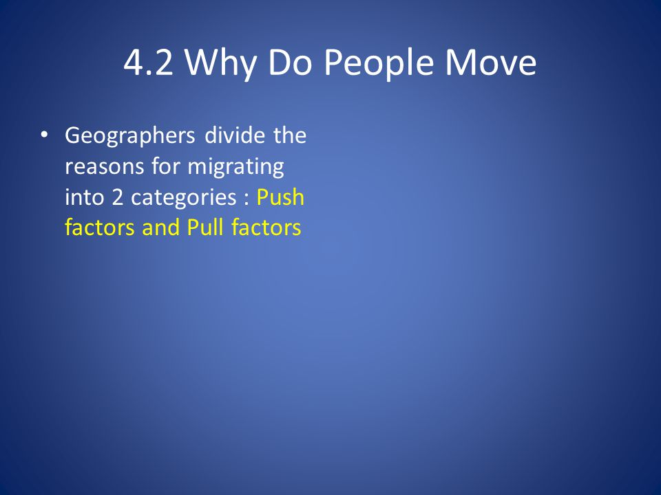 4.2 Why Do People Move Geographers divide the reasons for migrating into 2 categories : Push factors and Pull factors.