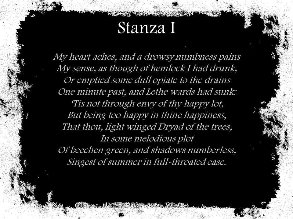 Stanza I My heart aches, and a drowsy numbness pains