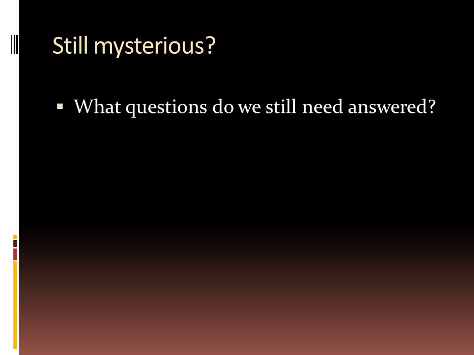 Still mysterious What questions do we still need answered