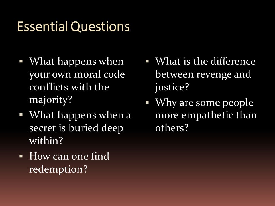 Essential Questions What happens when your own moral code conflicts with the majority What happens when a secret is buried deep within