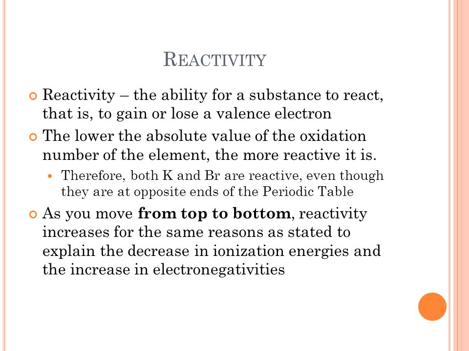 Reactivity Reactivity – the ability for a substance to react, that is, to gain or lose a valence electron.