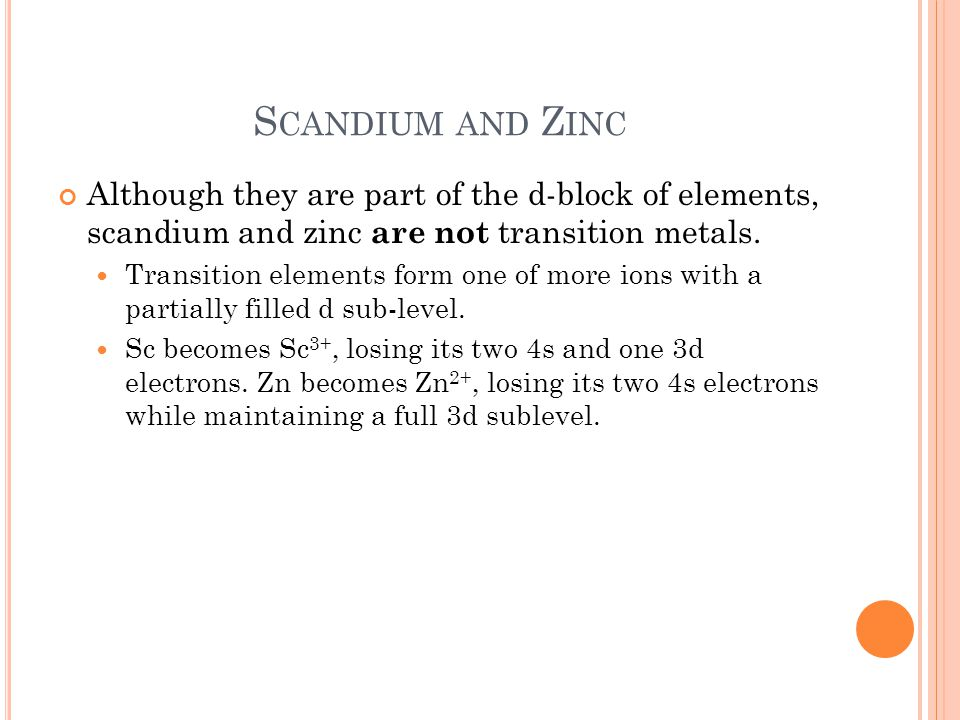 Scandium and Zinc Although they are part of the d-block of elements, scandium and zinc are not transition metals.