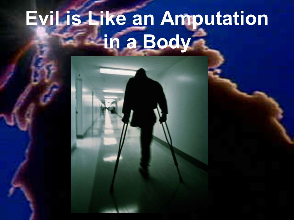 Evil is Like an Amputation in a Body