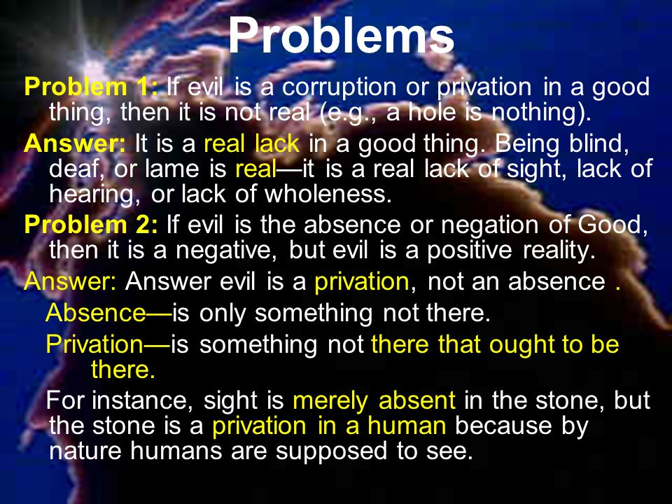 Problems Problem 1: If evil is a corruption or privation in a good thing, then it is not real (e.g., a hole is nothing).