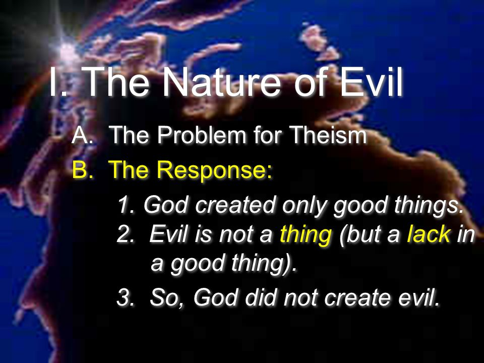 I. The Nature of Evil A. The Problem for Theism B. The Response: