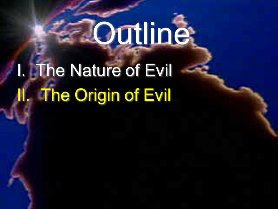 Outline I. The Nature of Evil II. The Origin of Evil
