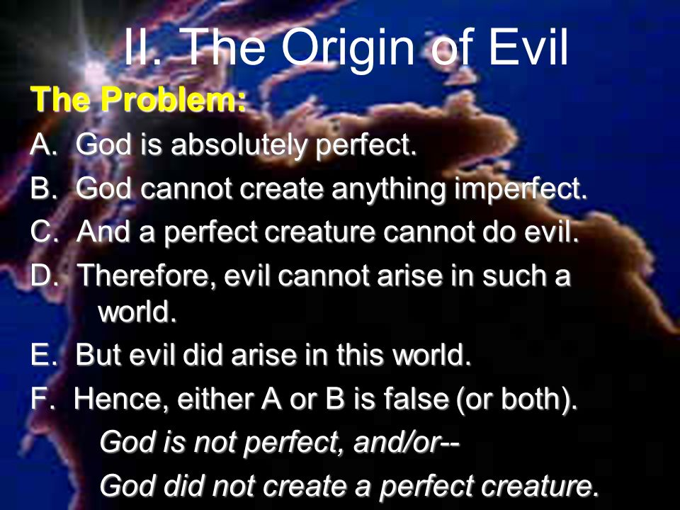 II. The Origin of Evil The Problem: A. God is absolutely perfect.