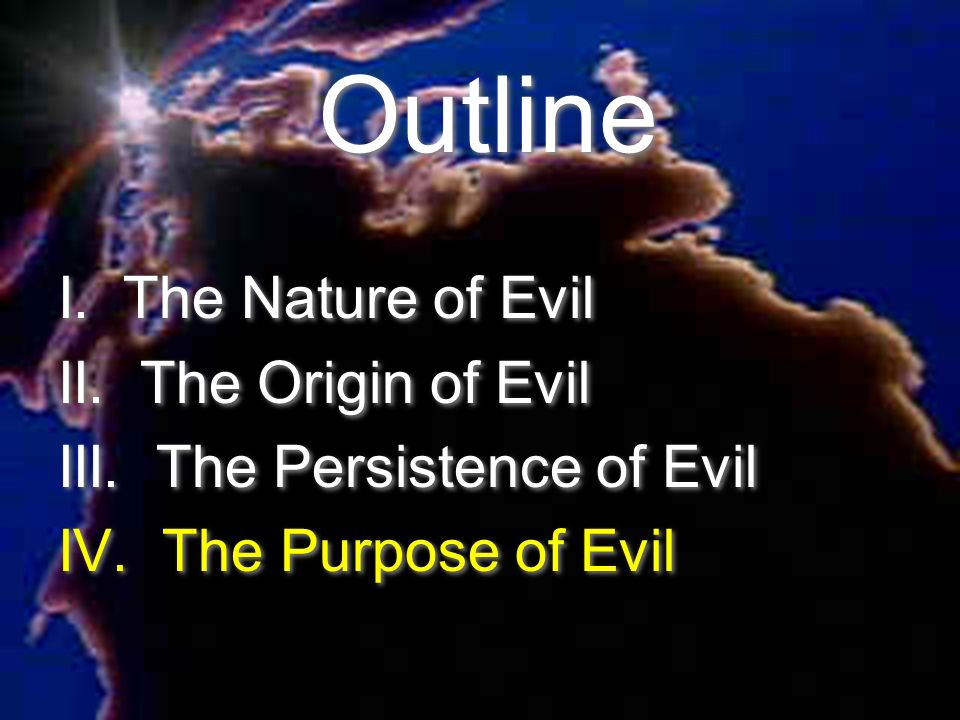 nature of evil Is it simply to be good's counterpoint or is it something more good exists for the betterment of all by being good, existence becomes better by being evil, existence becomes worse to what end.