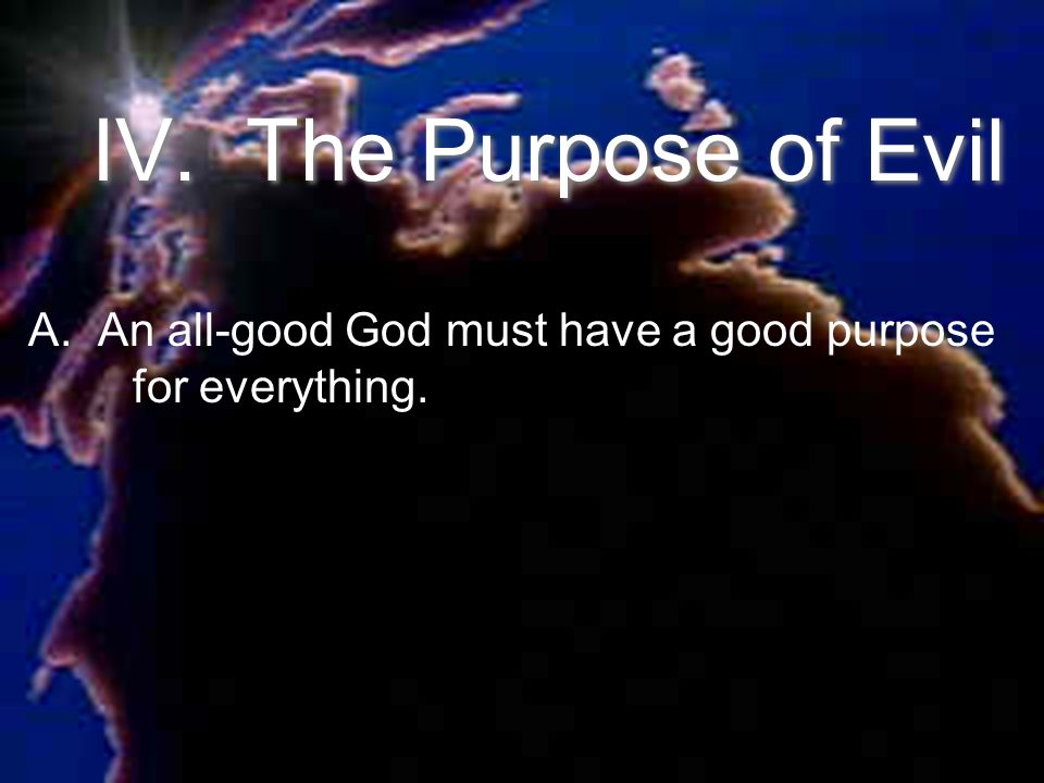 IV. The Purpose of Evil A. An all-good God must have a good purpose for everything.