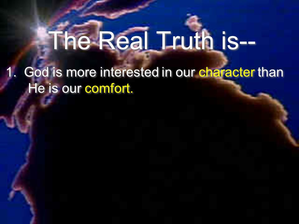 The Real Truth is-- 1. God is more interested in our character than He is our comfort.