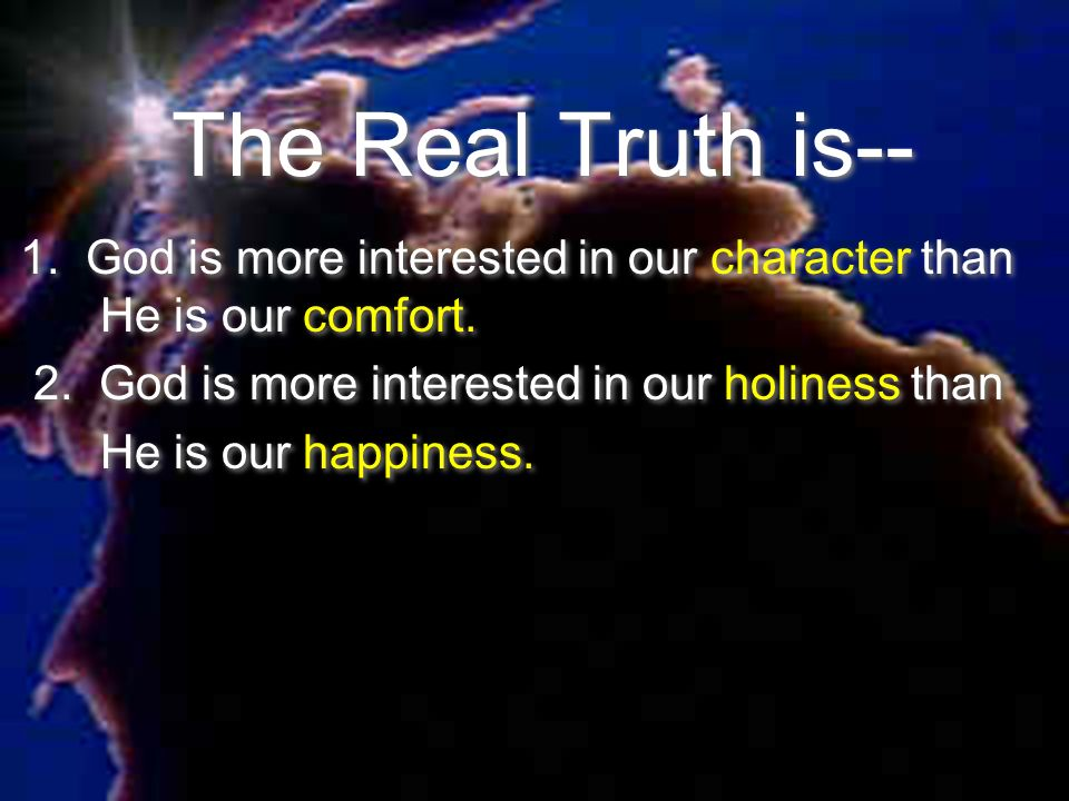 The Real Truth is--1. God is more interested in our character than He is our comfort. 2. God is more interested in our holiness than.