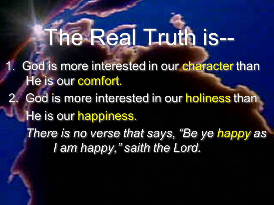 The Real Truth is-- 1. God is more interested in our character than He is our comfort. 2. God is more interested in our holiness than.