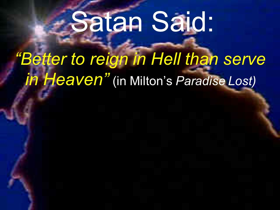 Satan Said: Better to reign in Hell than serve in Heaven (in Milton's Paradise Lost)