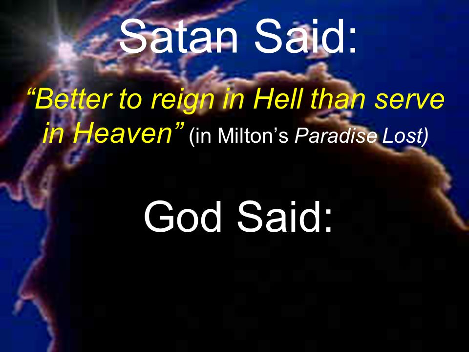 Satan Said: Better to reign in Hell than serve in Heaven (in Milton's Paradise Lost) God Said: