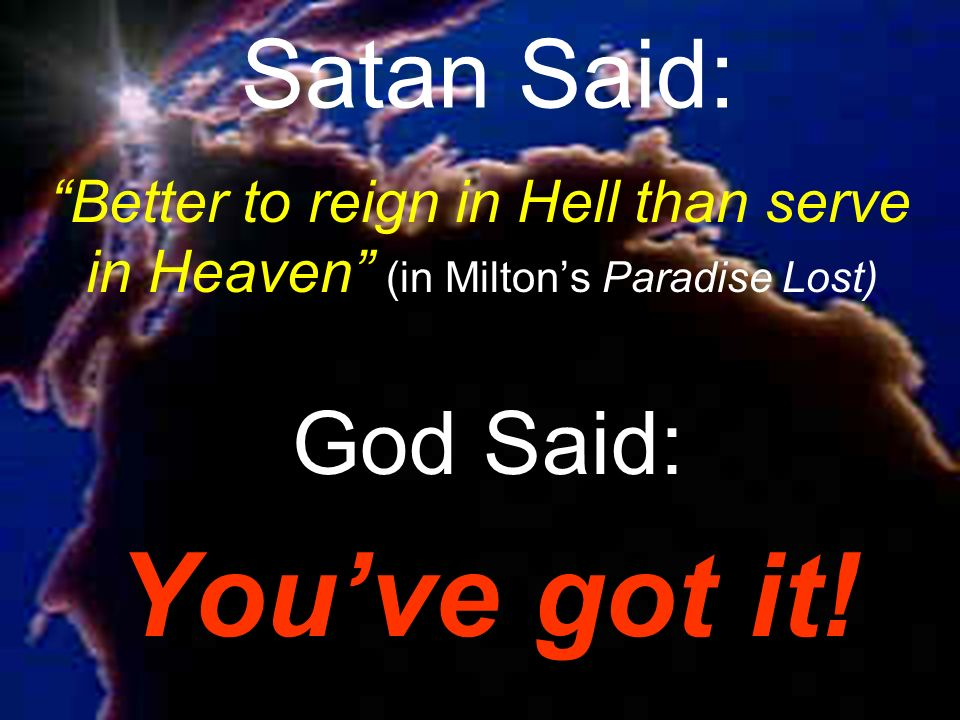 Satan Said: Better to reign in Hell than serve in Heaven (in Milton's Paradise Lost) God Said: You've got it!