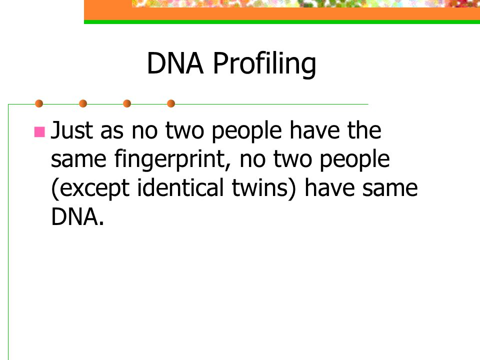 DNA Profiling Just as no two people have the same fingerprint, no two people (except identical twins) have same DNA.