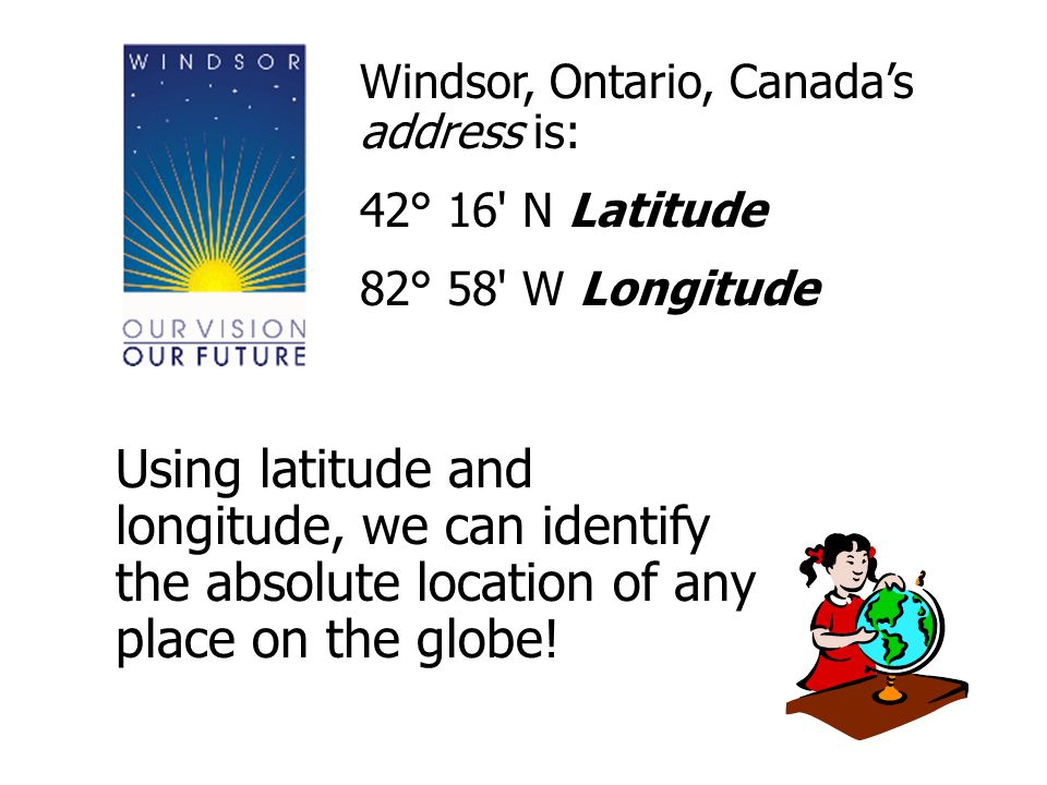 Windsor, Ontario, Canada's address is: 42° 16 N Latitude. 82° 58 W Longitude.