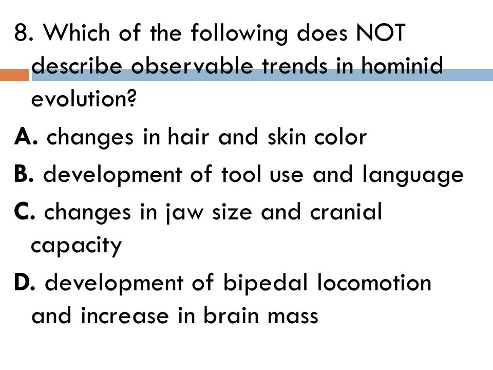 8. Which of the following does NOT describe observable trends in hominid evolution.