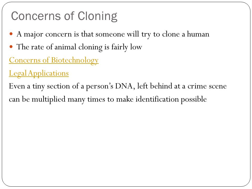 Concerns of Cloning A major concern is that someone will try to clone a human. The rate of animal cloning is fairly low.