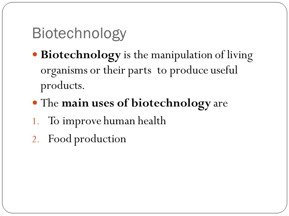 Biotechnology Biotechnology is the manipulation of living organisms or their parts to produce useful products.
