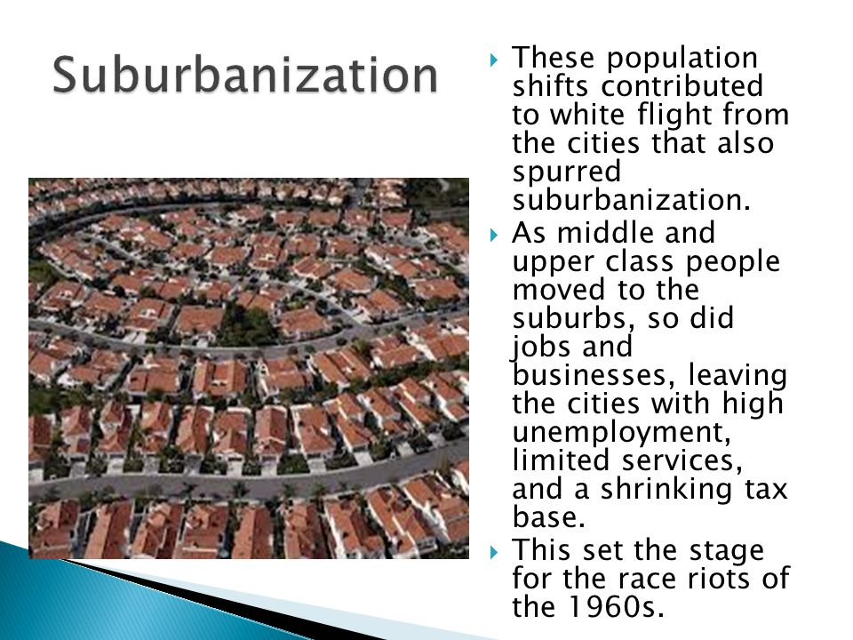 Suburbanization These population shifts contributed to white flight from the cities that also spurred suburbanization.