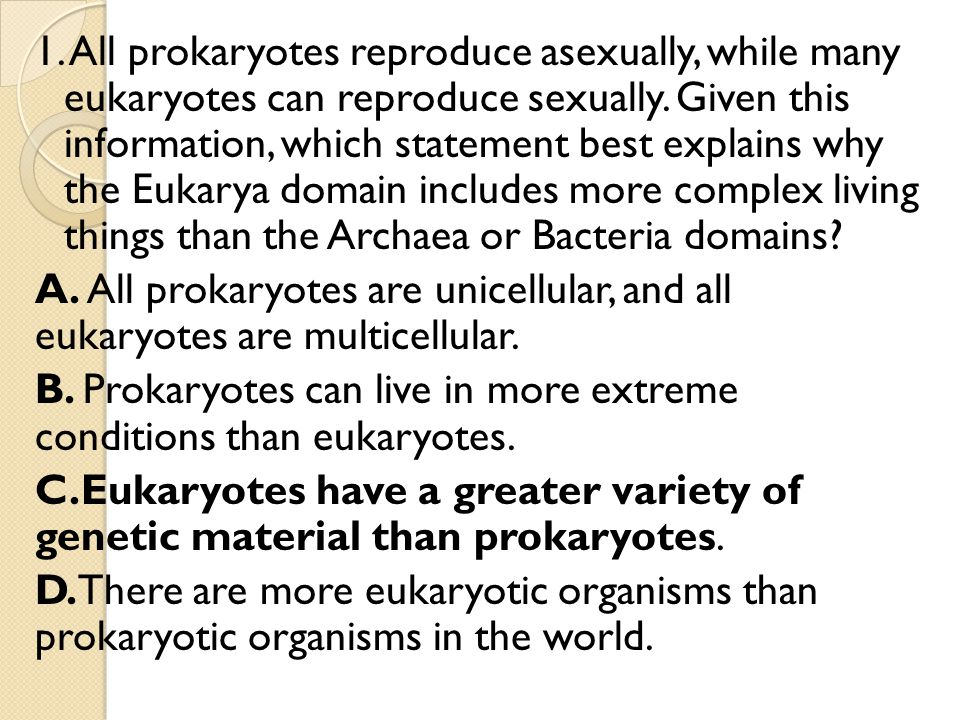1. All prokaryotes reproduce asexually, while many eukaryotes can reproduce sexually.
