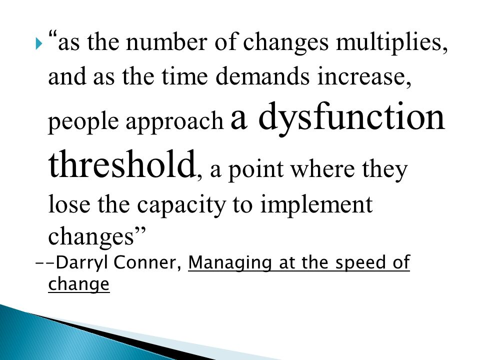 as the number of changes multiplies, and as the time demands increase, people approach a dysfunction threshold, a point where they lose the capacity to implement changes